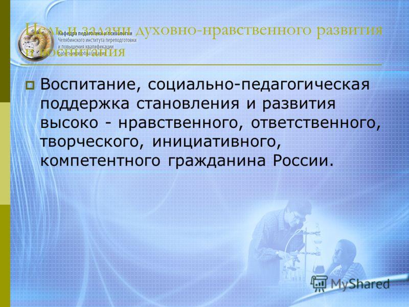 Цель и задачи духовно-нравственного развития и воспитания Воспитание, социально-педагогическая поддержка становления и развития высоко - нравственного, ответственного, творческого, инициативного, компетентного гражданина России.