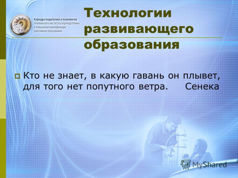 Технологии развивающего образования Кто не знает, в какую гавань он плывет, для того нет попутного ветра. Сенека