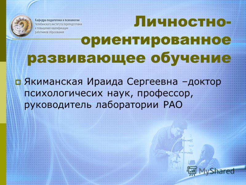 Личностно- ориентированное развивающее обучение Якиманская Ираида Сергеевна –доктор психологичесих наук, профессор, руководитель лаборатории РАО