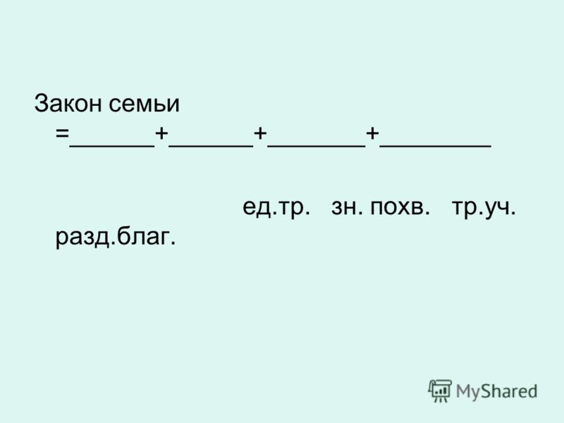 Закон семьи =______+______+_______+________ ед.тр. зн. похв. тр.уч. разд.благ.