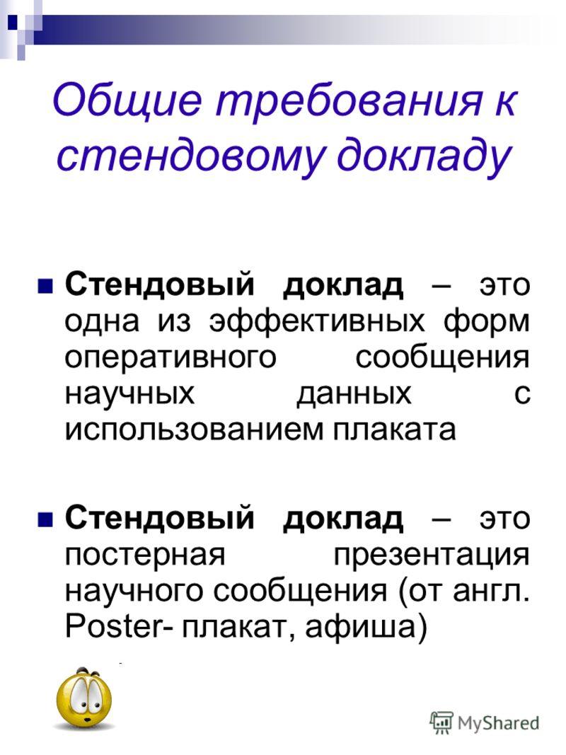 Общие требования к стендовому докладу Стендовый доклад – это одна из эффективных форм оперативного сообщения научных данных с использованием плаката Стендовый доклад – это постерная презентация научного сообщения (от англ. Poster- плакат, афиша)