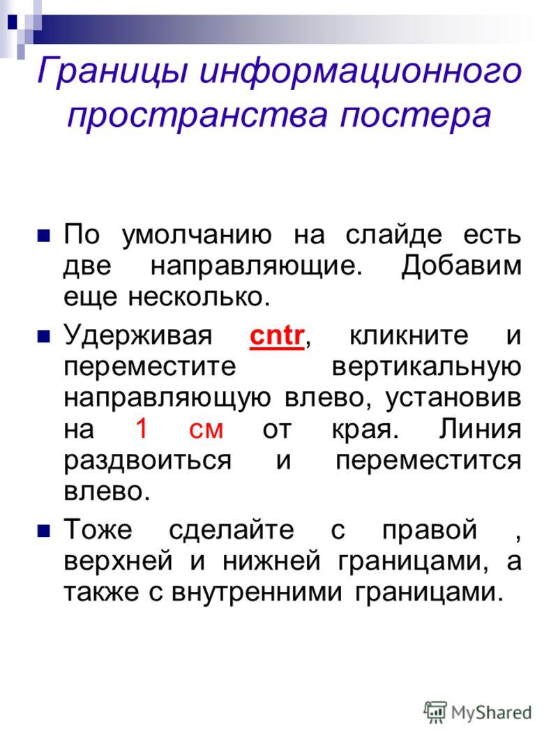 Границы информационного пространства постера По умолчанию на слайде есть две направляющие. Добавим еще несколько. Удерживая cntr, кликните и переместите вертикальную направляющую влево, установив на 1 см от края. Линия раздвоиться и переместится влев