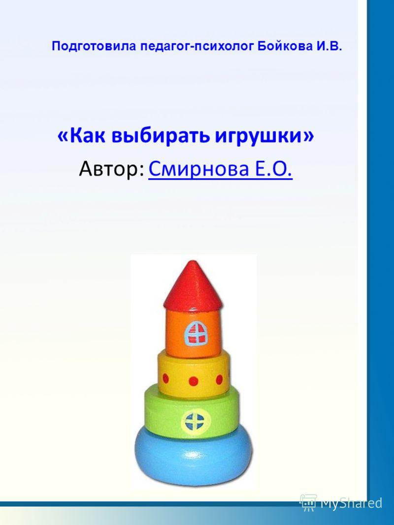 Подготовила педагог-психолог Бойкова И.В. «Как выбирать игрушки» Автор: Смирнова Е.О.Смирнова Е.О.