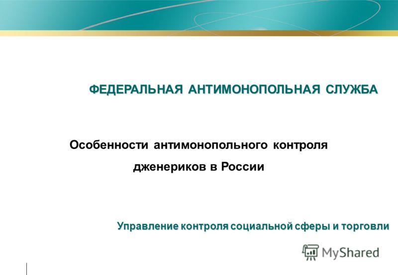 ФЕДЕРАЛЬНАЯ АНТИМОНОПОЛЬНАЯ СЛУЖБА Управление контроля социальной сферы и торговли Особенности антимонопольного контроля дженериков в России