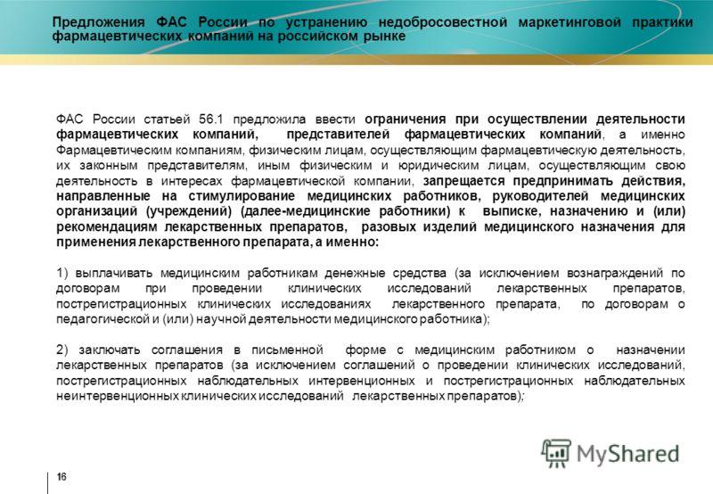16 ФАС России статьей 56.1 предложила ввести ограничения при осуществлении деятельности фармацевтических компаний, представителей фармацевтических компаний, а именно Фармацевтическим компаниям, физическим лицам, осуществляющим фармацевтическую деятел