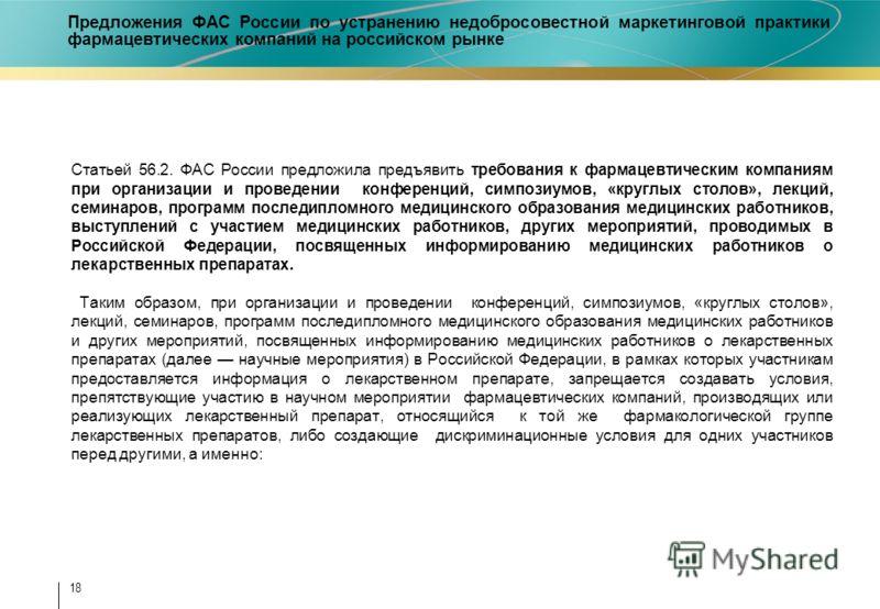 18 Предложения ФАС России по устранению недобросовестной маркетинговой практики фармацевтических компаний на российском рынке Статьей 56.2. ФАС России предложила предъявить требования к фармацевтическим компаниям при организации и проведении конферен