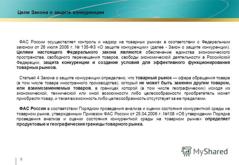 6 Цели Закона о защите конкуренции ФАС России осуществляет контроль и надзор на товарных рынках в соответствии с Федеральным законом от 26 июля 2006 г. 135-ФЗ «О защите конкуренции» (далее - Закон о защите конкуренции). Целями настоящего Федерального