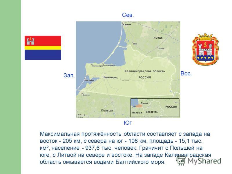 Максимальная протяжённость области составляет с запада на восток - 205 км, с севера на юг - 108 км, площадь - 15,1 тыс. км², население - 937,6 тыс. человек. Граничит с Польшей на юге, с Литвой на севере и востоке. На западе Калининградская область ом