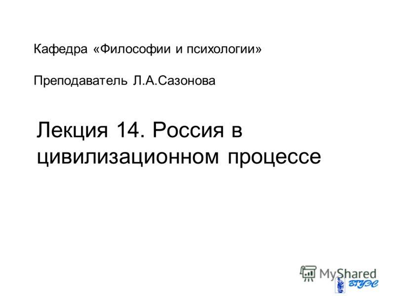Кафедра «Философии и психологии» Преподаватель Л.А.Сазонова Лекция 14. Россия в цивилизационном процессе