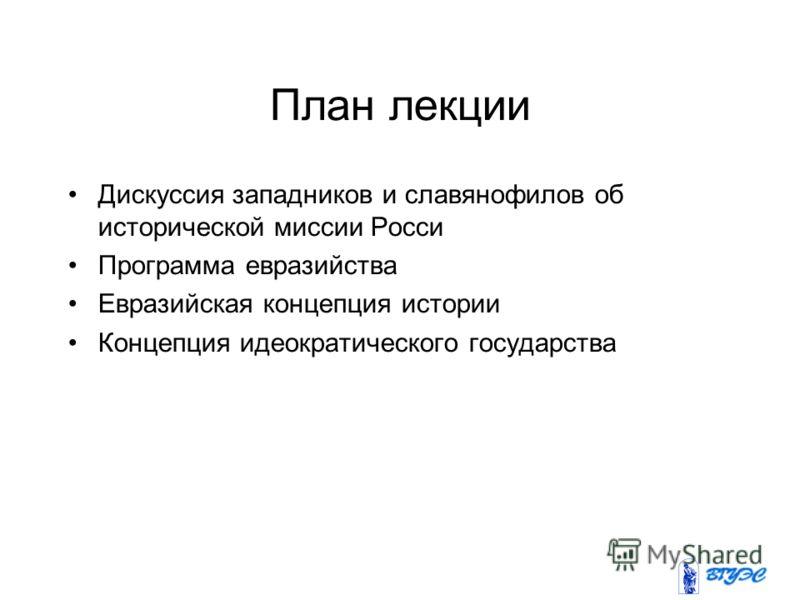 План лекции Дискуссия западников и славянофилов об исторической миссии Росси Программа евразийства Евразийская концепция истории Концепция идеократического государства