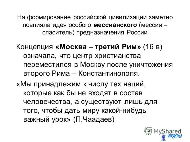 На формирование российской цивилизации заметно повлияла идея особого мессианского (мессия – спаситель) предназначения России Концепция «Москва – третий Рим» (16 в) означала, что центр христианства переместился в Москву после уничтожения второго Рима