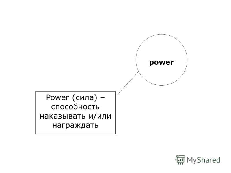 power Power (сила) – способность наказывать и/или награждать