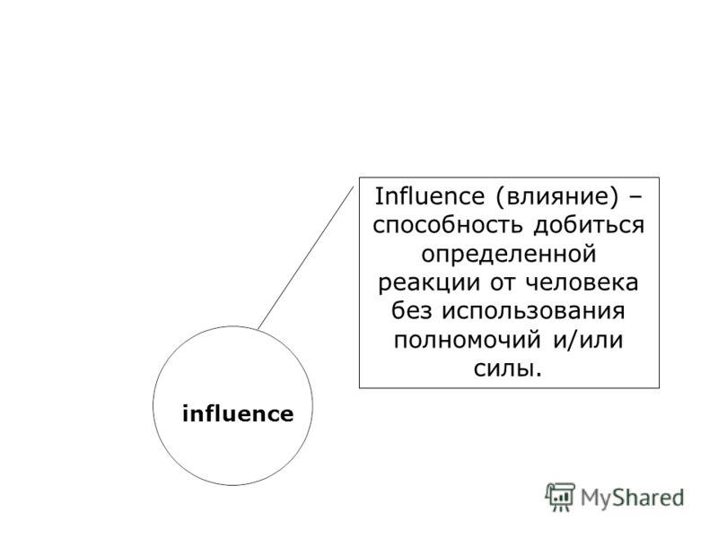 influence Influence (влияние) – способность добиться определенной реакции от человека без использования полномочий и/или силы.