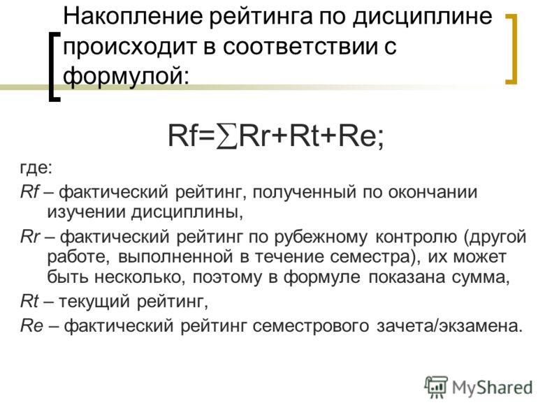 Накопление рейтинга по дисциплине происходит в соответствии с формулой: Rf= Rr+Rt+Re; где: Rf – фактический рейтинг, полученный по окончании изучении дисциплины, Rr – фактический рейтинг по рубежному контролю (другой работе, выполненной в течение сем