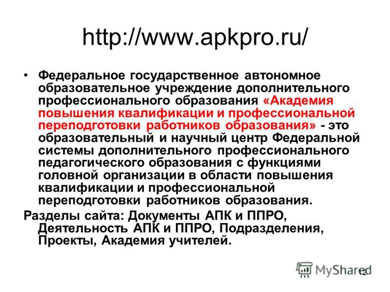 12 http://www.apkpro.ru/ Федеральное государственное автономное образовательное учреждение дополнительного профессионального образования «Академия повышения квалификации и профессиональной переподготовки работников образования» - это образовательный