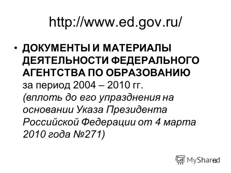 15 http://www.ed.gov.ru/ ДОКУМЕНТЫ И МАТЕРИАЛЫ ДЕЯТЕЛЬНОСТИ ФЕДЕРАЛЬНОГО АГЕНТСТВА ПО ОБРАЗОВАНИЮ за период 2004 – 2010 гг. (вплоть до его упразднения на основании Указа Президента Российской Федерации от 4 марта 2010 года 271)