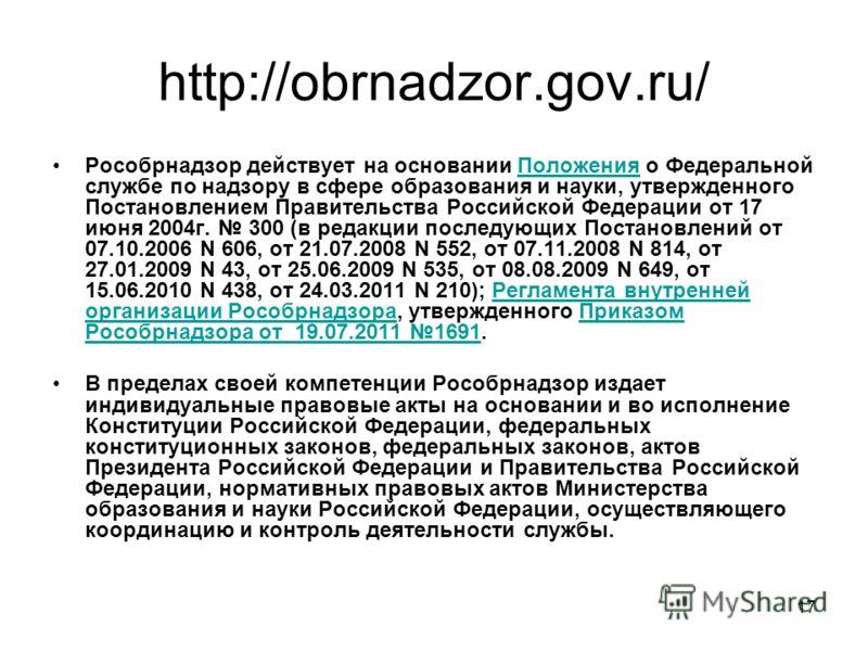 17 http://obrnadzor.gov.ru/ Рособрнадзор действует на основании Положения о Федеральной службе по надзору в сфере образования и науки, утвержденного Постановлением Правительства Российской Федерации от 17 июня 2004г. 300 (в редакции последующих Поста