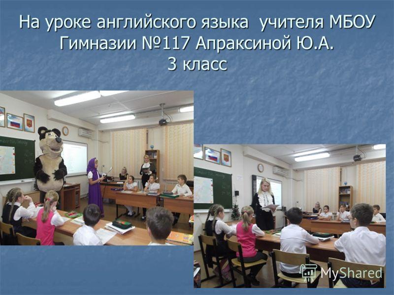 На уроке английского языка учителя МБОУ Гимназии 117 Апраксиной Ю.А. 3 класс