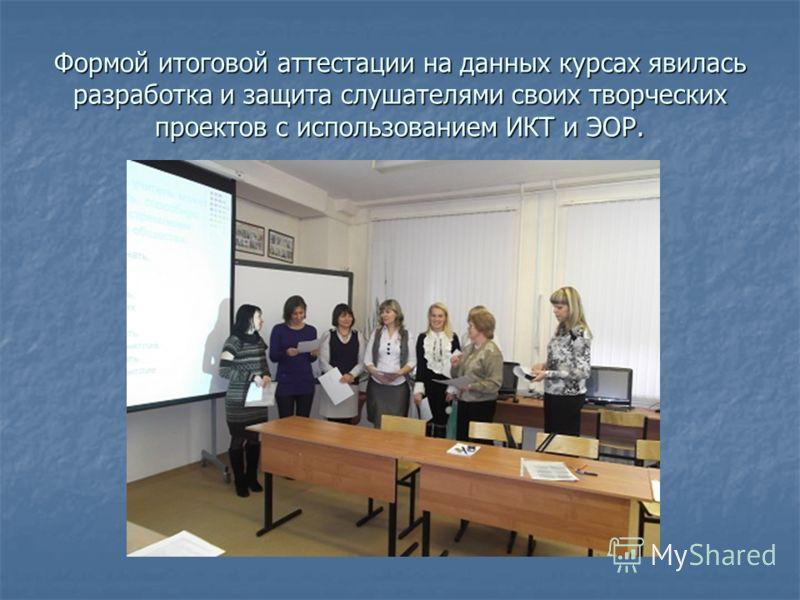 Формой итоговой аттестации на данных курсах явилась разработка и защита слушателями своих творческих проектов с использованием ИКТ и ЭОР.