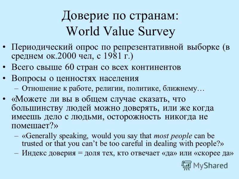 Доверие по странам: World Value Survey Периодический опрос по репрезентативной выборке (в среднем ок.2000 чел, с 1981 г.) Всего свыше 60 стран со всех континентов Вопросы о ценностях населения –Отношение к работе, религии, политике, ближнему… «Можете