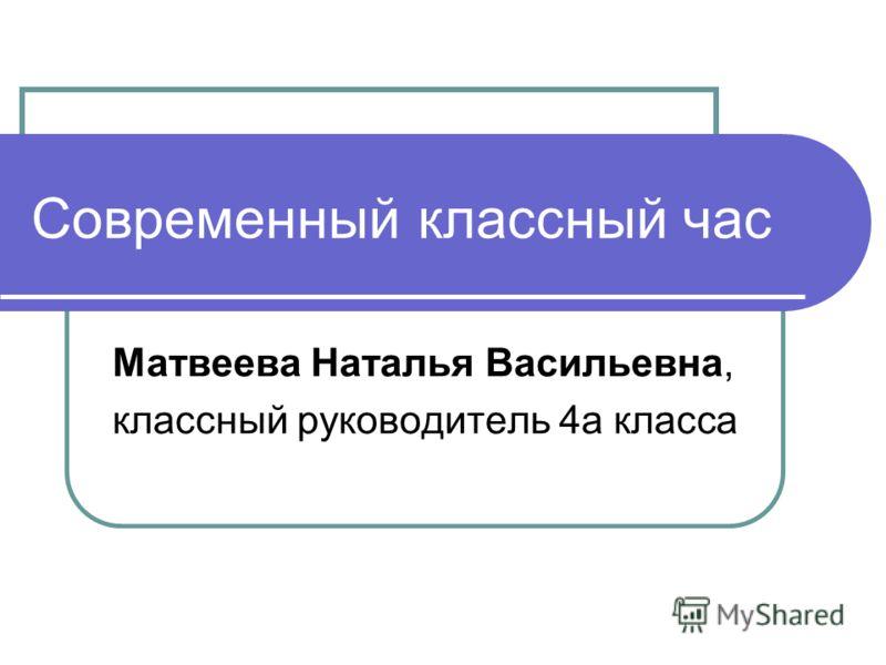 Современный классный час Матвеева Наталья Васильевна, классный руководитель 4а класса