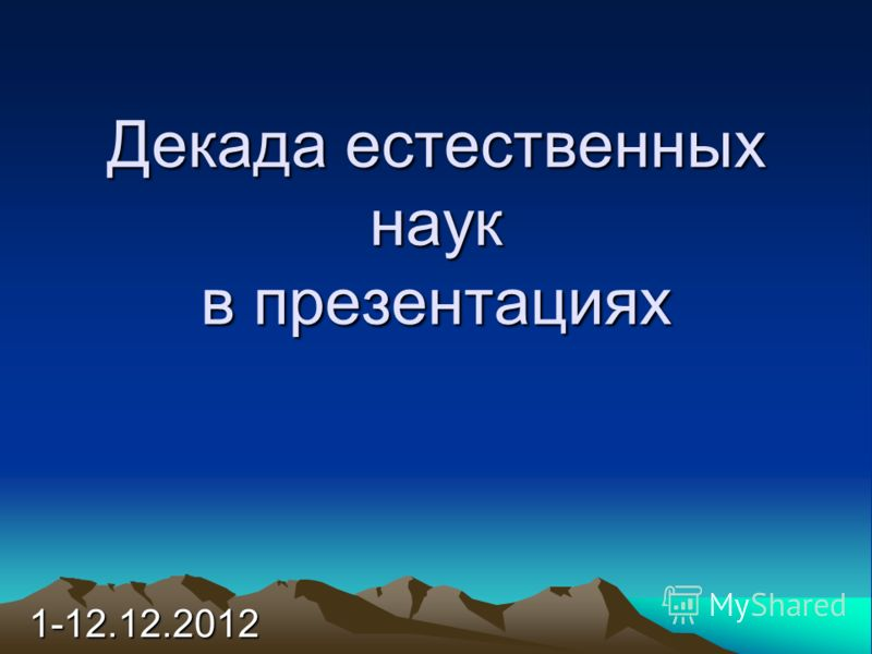 Декада естественных наук в презентациях 1-12.12.2012