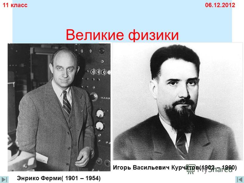 Великие физики 11 класс06.12.2012 Энрико Ферми( 1901 – 1954) Игорь Васильевич Курчатов(1902 – 1960)