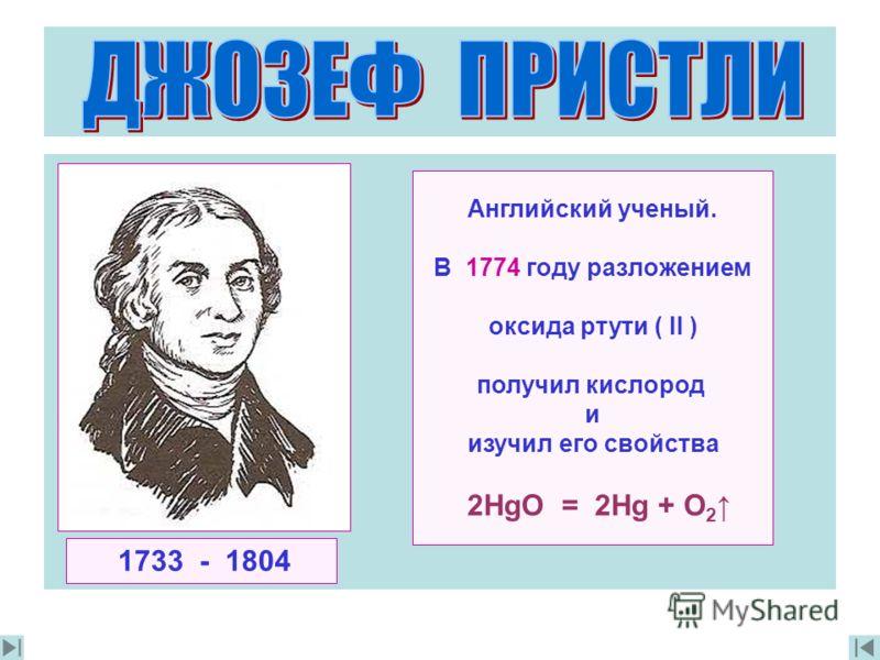 Английский ученый. В 1774 году разложением oксида ртути ( II ) получил кислород и изучил его свойства 2HgO = 2Hg + O 2 1733 - 1804