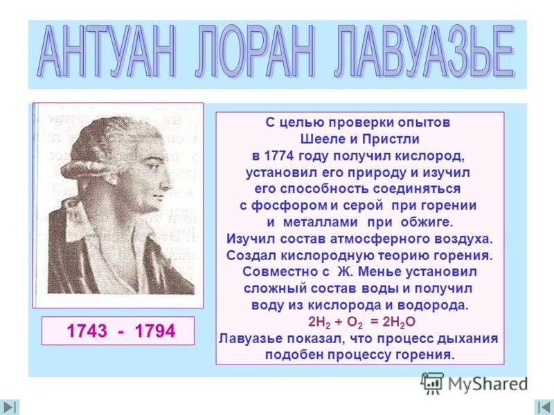 1743 - 1794 С целью проверки опытов Шееле и Пристли в 1774 году получил кислород, установил его природу и изучил его способность соединяться с фосфором и серой при горении и металлами при обжиге. Изучил состав атмосферного воздуха. Создал кислородную