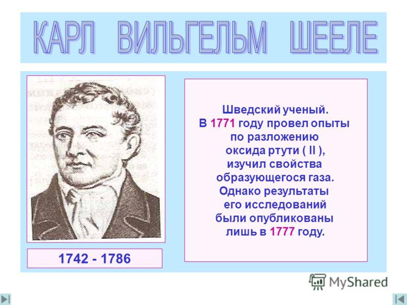 Шведский ученый. В 1771 году провел опыты по разложению оксида ртути ( II ), изучил свойства образующегося газа. Однако результаты его исследований были опубликованы лишь в 1777 году. 1742 - 1786