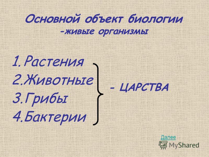 Основной объект биологии -живые организмы 1.Растения 2.Животные 3.Грибы 4.Бактерии - ЦАРСТВА Далее