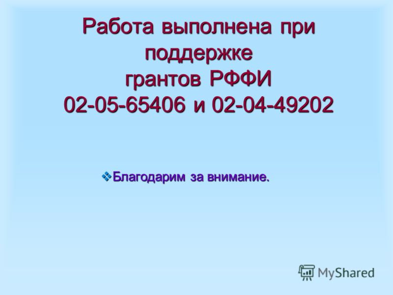 Работа выполнена при поддержке грантов РФФИ 02-05-65406 и 02-04-49202 Благодарим за внимание. Благодарим за внимание.