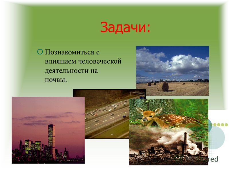 Познакомиться с влиянием человеческой деятельности на почвы.