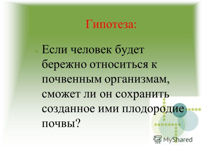 Гипотеза: Если человек будет бережно относиться к почвенным организмам, сможет ли он сохранить созданное ими плодородие почвы?