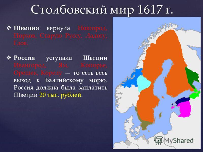 Столбовский мир 1617 г. Швеция вернула Новгород, Порхов, Старую Руссу, Ладогу, Гдов. Россия уступала Швеции Ивангород, Ям, Копорье, Орешек, Корелу то есть весь выход к Балтийскому морю. Россия должна была заплатить Швеции 20 тыс. рублей.