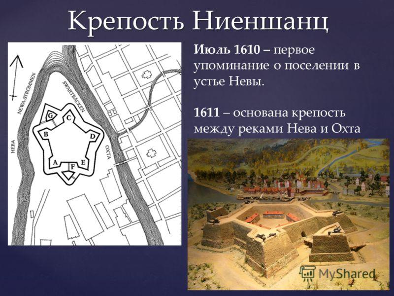 Крепость Ниеншанц Июль 1610 – первое упоминание о поселении в устье Невы. 1611 – основана крепость между реками Нева и Охта