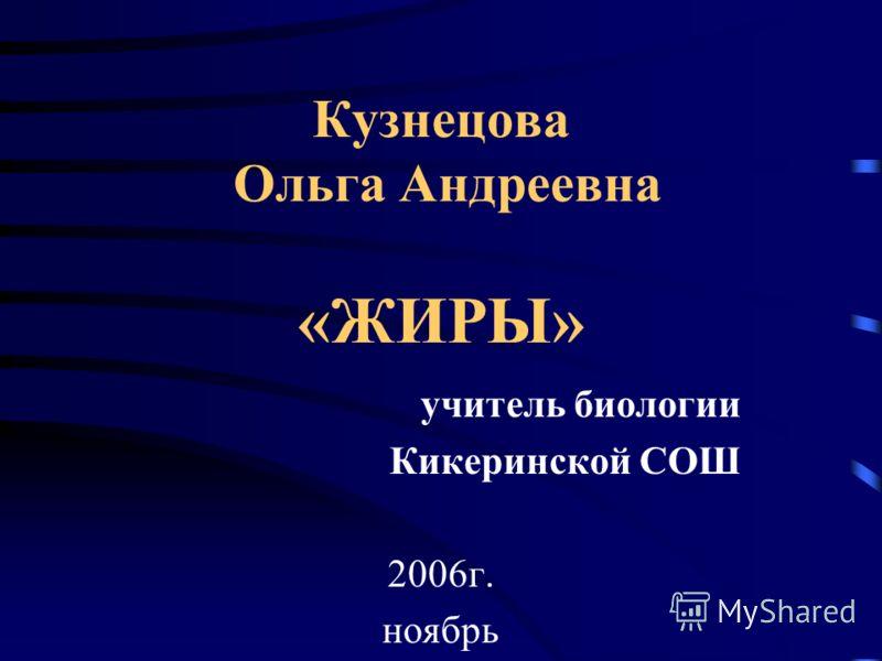 Кузнецова Ольга Андреевна «ЖИРЫ» учитель биологии Кикеринской СОШ 2006г. ноябрь