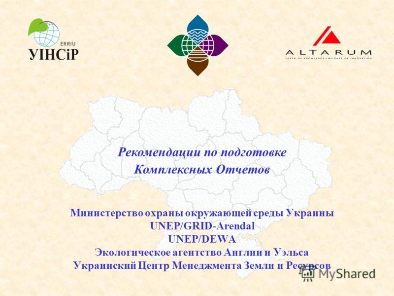 Рекомендации по подготовке Комплексных Отчетов Министерство охраны окружающей среды Украины UNEP/GRID-Arendal UNEP/DEWA Экологическое агентство Англии и Уэльса Украинский Центр Менеджмента Земли и Ресурсов