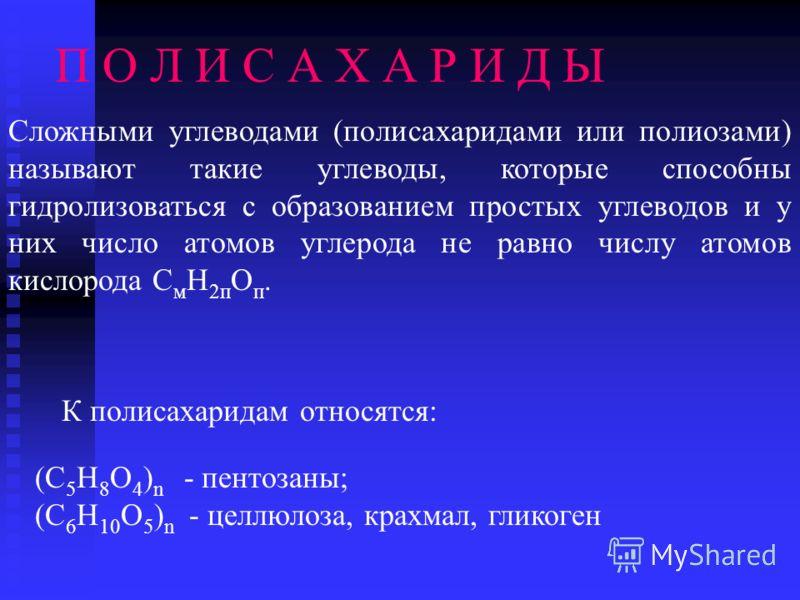 П О Л И С А Х А Р И Д Ы Сложными углеводами (полисахаридами или полиозами) называют такие углеводы, которые способны гидролизоваться с образованием простых углеводов и у них число атомов углерода не равно числу атомов кислорода С м Н 2п О п. К полиса