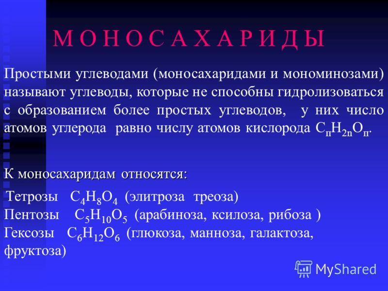 М О Н О С А Х А Р И Д Ы К моносахаридам относятся: Тетрозы С 4 Н 8 О 4 (элитроза треоза) Пентозы С 5 Н 10 О 5 (арабиноза, ксилоза, рибоза ) Гексозы С 6 Н 12 О 6 (глюкоза, манноза, галактоза, фруктоза) Простыми углеводами (моносахаридами и мономинозам