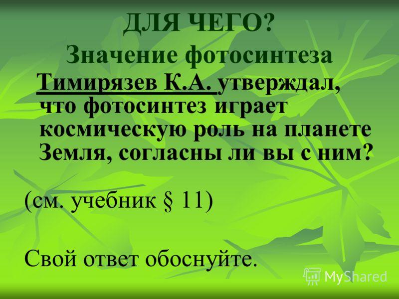 ДЛЯ ЧЕГО? Значение фотосинтеза Тимирязев К.А. утверждал, что фотосинтез играет космическую роль на планете Земля, согласны ли вы с ним? (см. учебник § 11) Свой ответ обоснуйте.