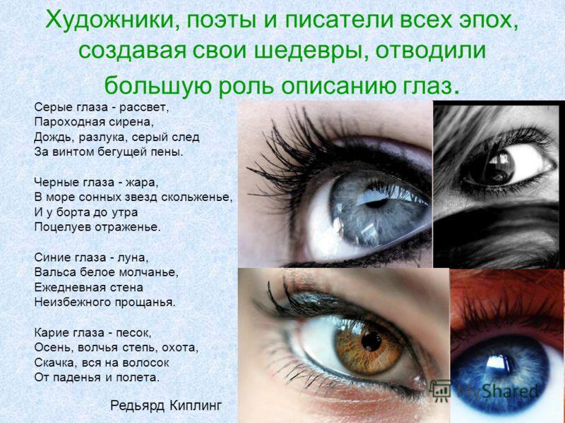 Художники, поэты и писатели всех эпох, создавая свои шедевры, отводили большую роль описанию глаз. Серые глаза - рассвет, Пароходная сирена, Дождь, разлука, серый след За винтом бегущей пены. Черные глаза - жара, В море сонных звезд скольженье, И у б