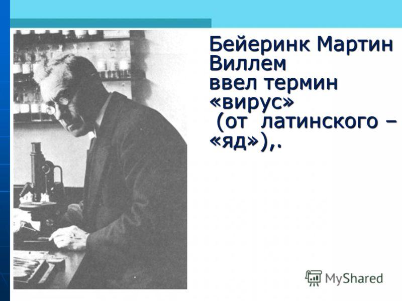 Бейеринк Мартин Виллем ввел термин «вирус» (от латинского – «яд»),. (от латинского – «яд»),.