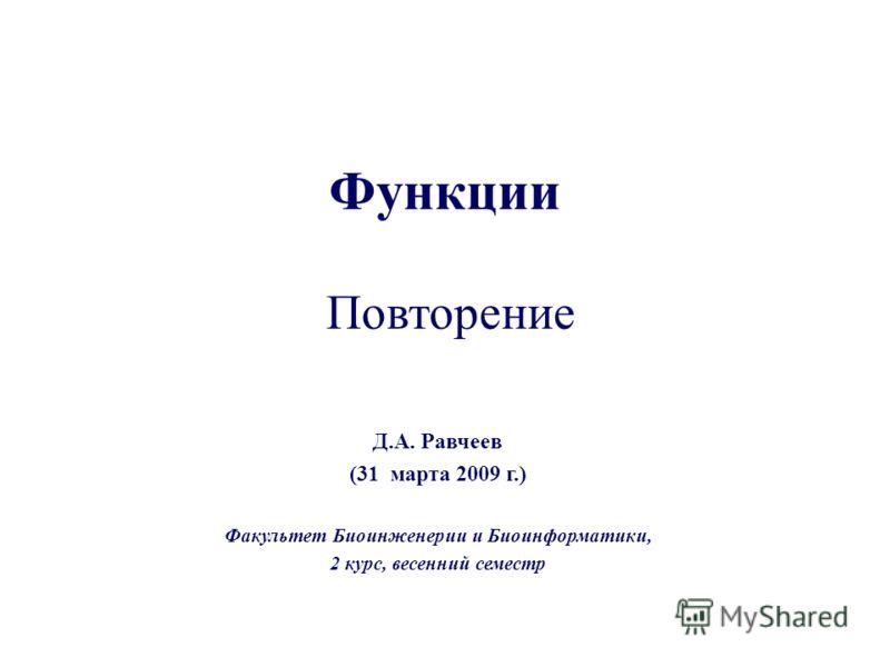 Функции Повторение Д.А. Равчеев (31 марта 2009 г.) Факультет Биоинженерии и Биоинформатики, 2 курс, весенний семестр