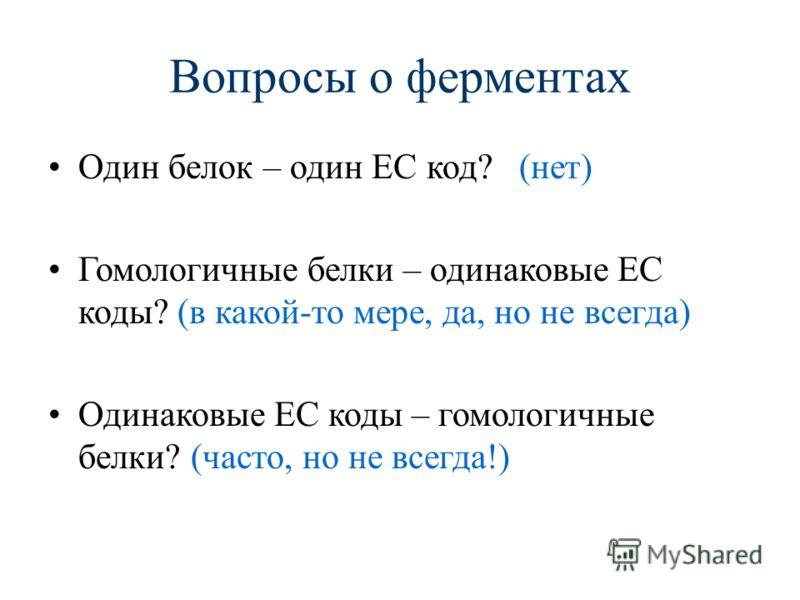 Вопросы о ферментах Один белок – один EC код? (нет) Гомологичные белки – одинаковые EC коды? (в какой-то мере, да, но не всегда) Одинаковые EC коды – гомологичные белки? (часто, но не всегда!)