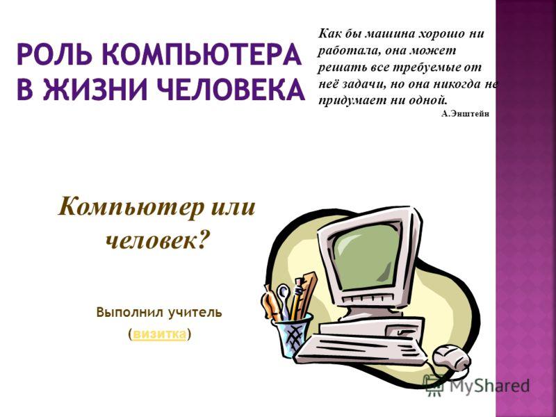 Выполнил учитель ( визитка ) визитка Компьютер или человек? Как бы машина хорошо ни работала, она может решать все требуемые от неё задачи, но она никогда не придумает ни одной. А.Энштейн