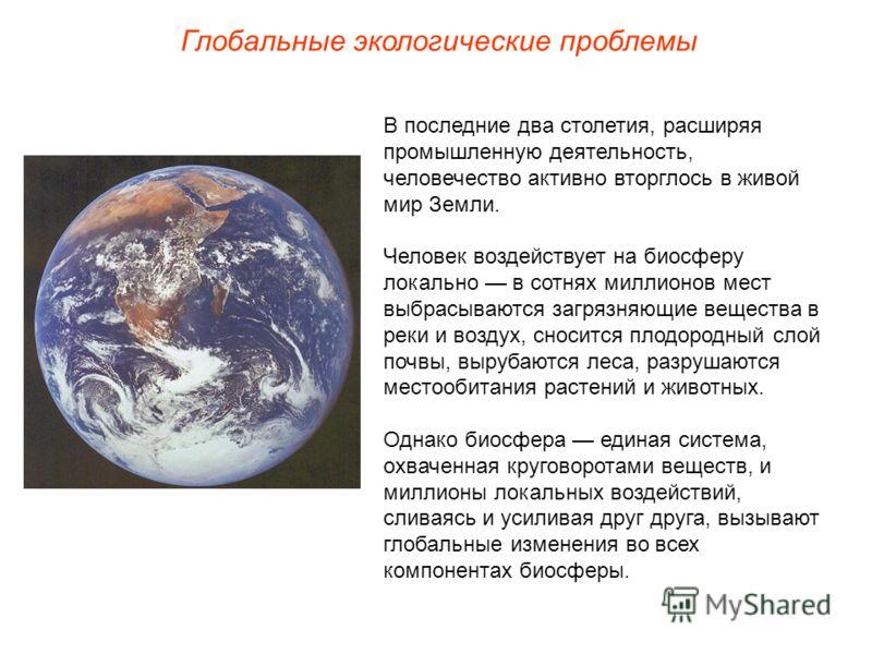 Глобальные экологические проблемы В последние два столетия, расширяя промышленную деятельность, человечество активно вторглось в живой мир Земли. Человек воздействует на биосферу локально в сотнях миллионов мест выбрасываются загрязняющие вещества в