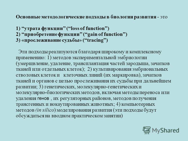 Основные методологические подходы в биологии развития - это 1) утрата функции (loss of function) 2) приобретение функции (gain of function) 3) «прослеживание судьбы» (tracing) Эти подходы реализуются благодаря широкому и комплексному применению: 1) м