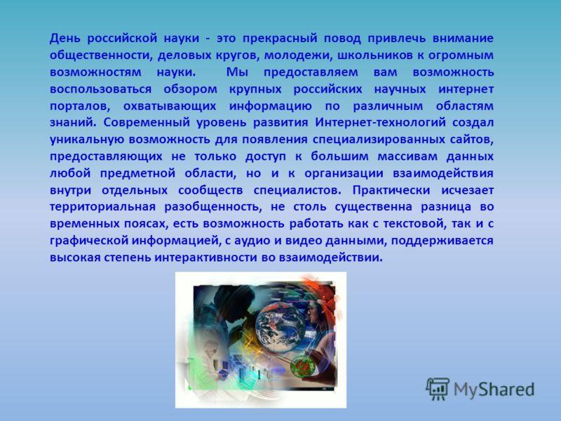 День российской науки - это прекрасный повод привлечь внимание общественности, деловых кругов, молодежи, школьников к огромным возможностям науки. Мы предоставляем вам возможность воспользоваться обзором крупных российских научных интернет порталов,