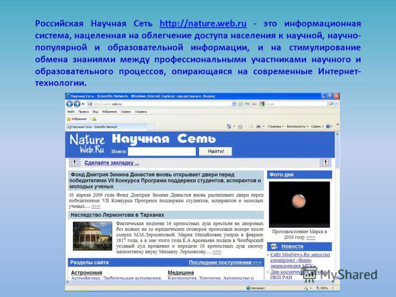 Российская Научная Сеть http://nature.web.ru - это информационная система, нацеленная на облегчение доступа населения к научной, научно- популярной и образовательной информации, и на стимулирование обмена знаниями между профессиональными участниками